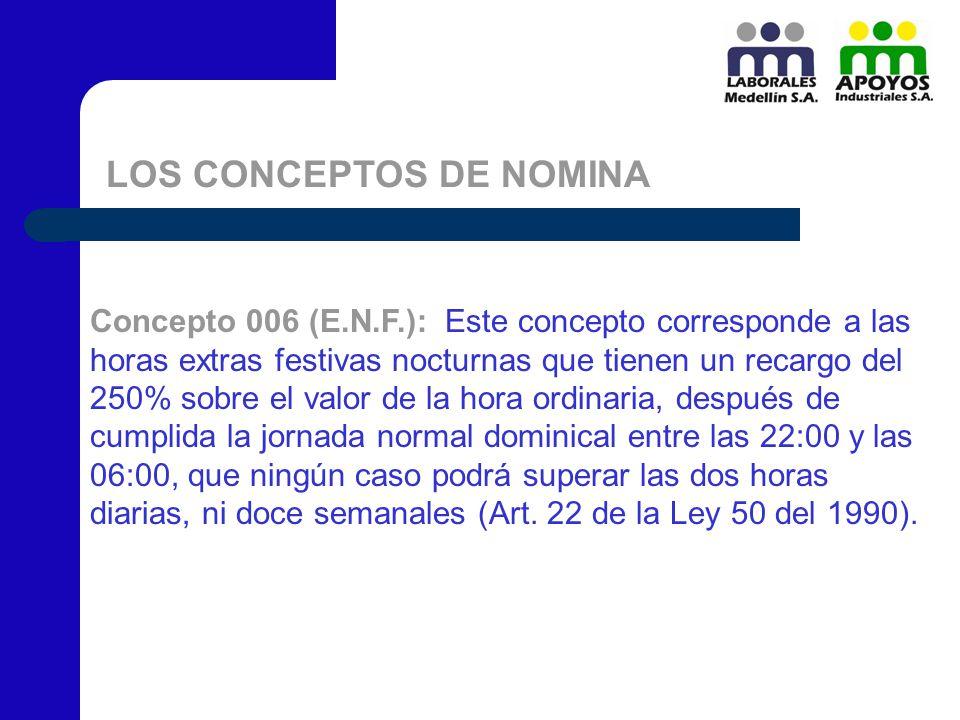 LOS CONCEPTOS DE NOMINA Concepto 006 (E.N.F.): Este concepto corresponde a las horas extras festivas nocturnas que tienen un recargo del 250% sobre el