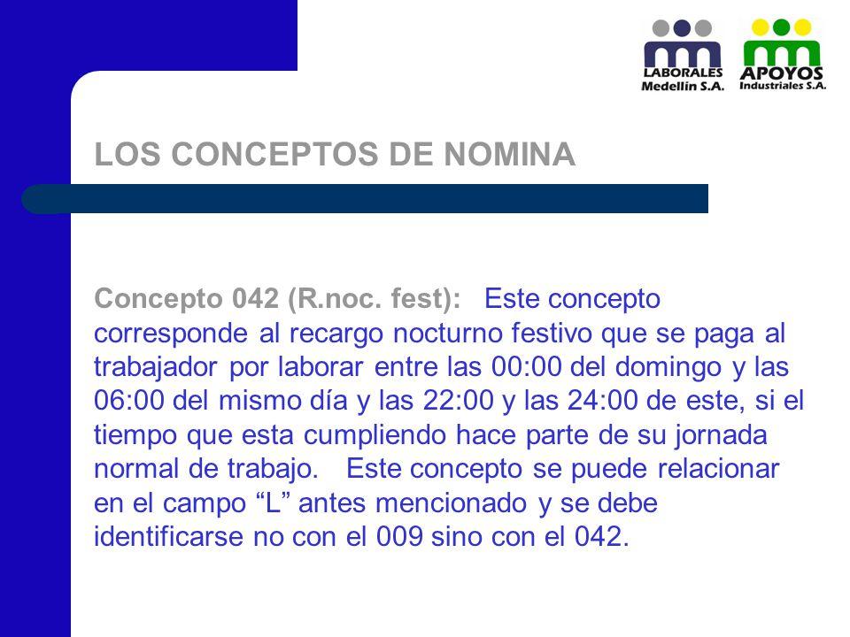 LOS CONCEPTOS DE NOMINA Concepto 042 (R.noc. fest): Este concepto corresponde al recargo nocturno festivo que se paga al trabajador por laborar entre
