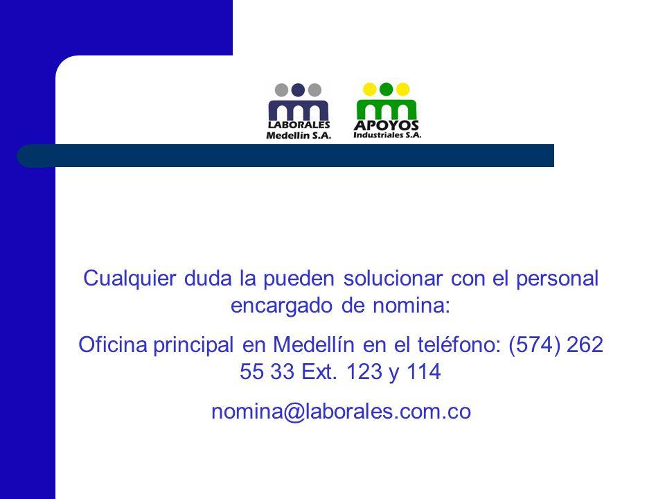Cualquier duda la pueden solucionar con el personal encargado de nomina: Oficina principal en Medellín en el teléfono: (574) 262 55 33 Ext. 123 y 114