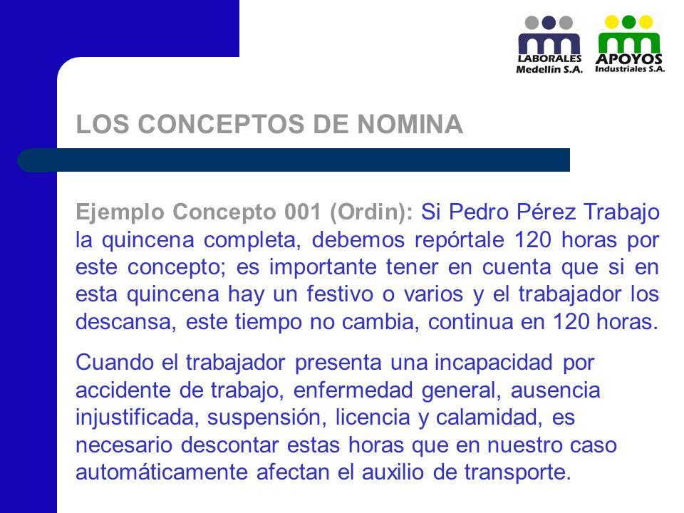 LOS CONCEPTOS DE NOMINA Ejemplo Concepto 001 (Ordin): Si Pedro Pérez Trabajo la quincena completa, debemos repórtale 120 horas por este concepto; es i