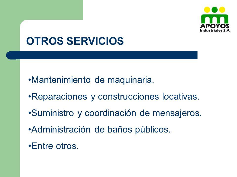 OTROS SERVICIOS Mantenimiento de maquinaria. Reparaciones y construcciones locativas. Suministro y coordinación de mensajeros. Administración de baños