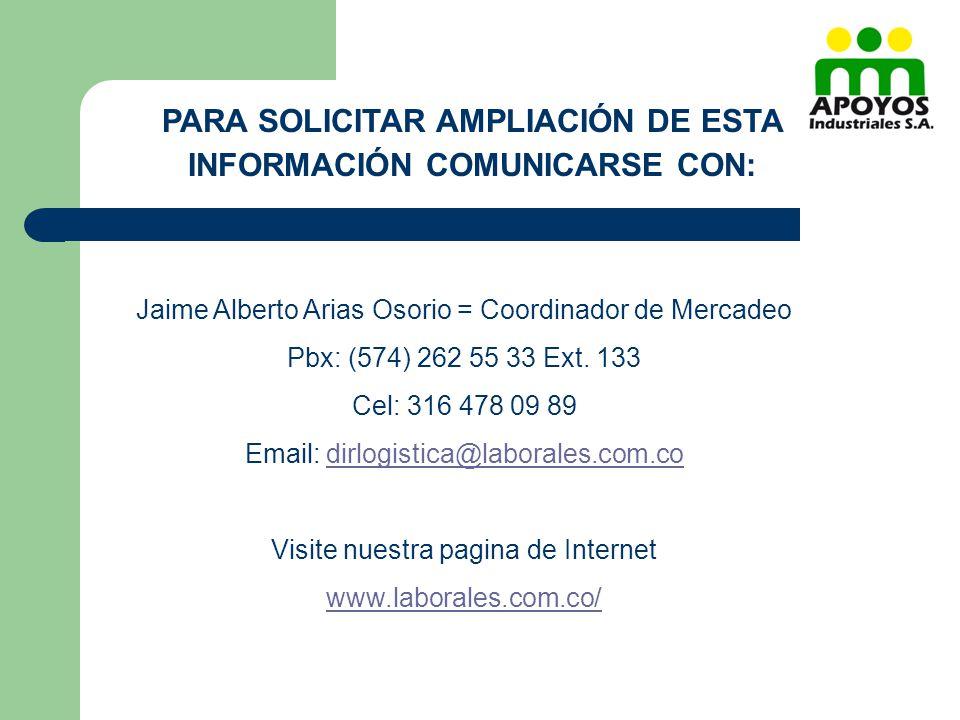 PARA SOLICITAR AMPLIACIÓN DE ESTA INFORMACIÓN COMUNICARSE CON: Jaime Alberto Arias Osorio = Coordinador de Mercadeo Pbx: (574) 262 55 33 Ext. 133 Cel: