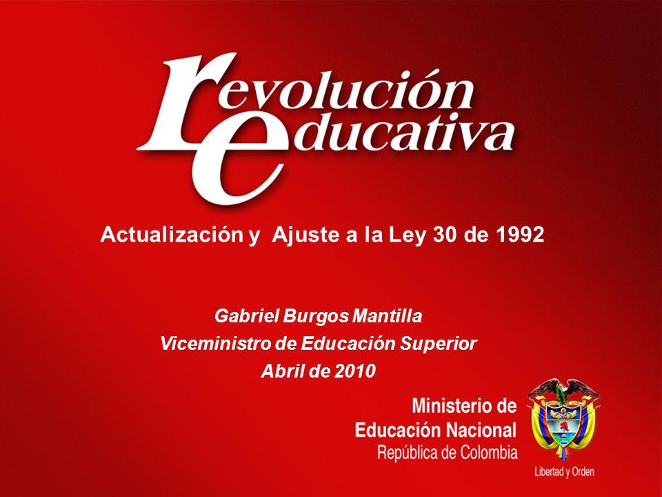Actualización y Ajuste a la Ley 30 de 1992 Gabriel Burgos Mantilla Viceministro de Educación Superior Abril de 2010