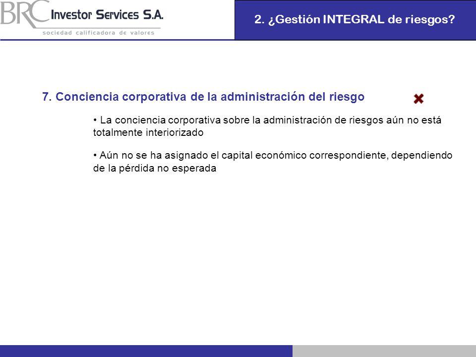 2. ¿Gestión INTEGRAL de riesgos? 7. Conciencia corporativa de la administración del riesgo La conciencia corporativa sobre la administración de riesgo
