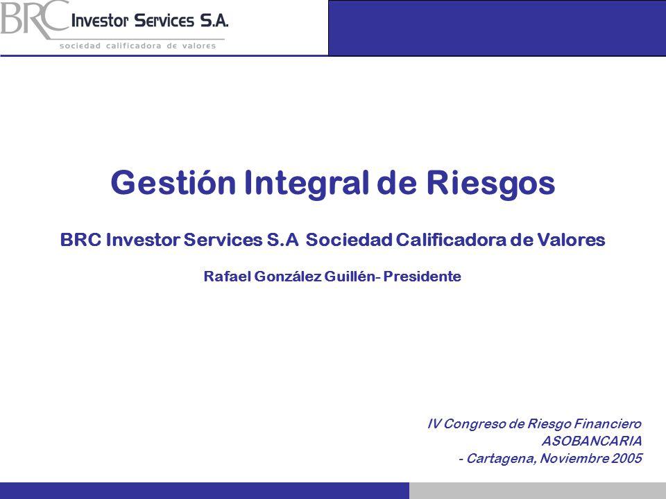 IV Congreso de Riesgo Financiero ASOBANCARIA - Cartagena, Noviembre 2005 Gestión Integral de Riesgos BRC Investor Services S.A Sociedad Calificadora d