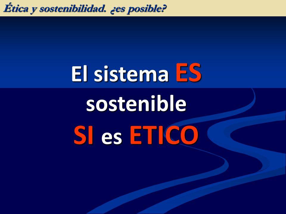 El sistema ES sostenible SI es ETICO Ética y sostenibilidad. ¿es posible?