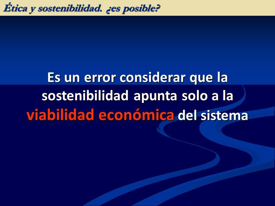 Es un error considerar que la sostenibilidad apunta solo a la viabilidad económica del sistema Ética y sostenibilidad. ¿es posible?