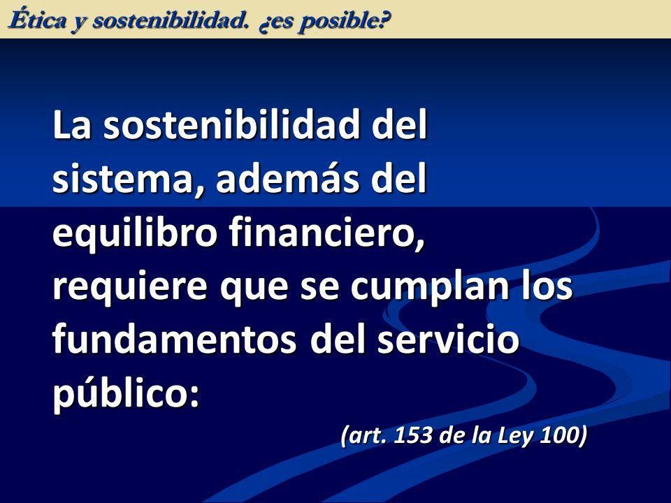 La sostenibilidad del sistema, además del equilibro financiero, requiere que se cumplan los fundamentos del servicio público: (art. 153 de la Ley 100)
