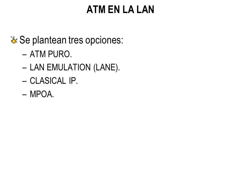 ATM EN LA LAN Se plantean tres opciones: –ATM PURO. –LAN EMULATION (LANE). –CLASICAL IP. –MPOA.