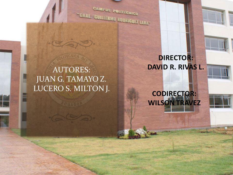AUTORES: JUAN G. TAMAYO Z. LUCERO S. MILTON J. DIRECTOR: DAVID R. RIVAS L. CODIRECTOR: WILSON TRAVEZ