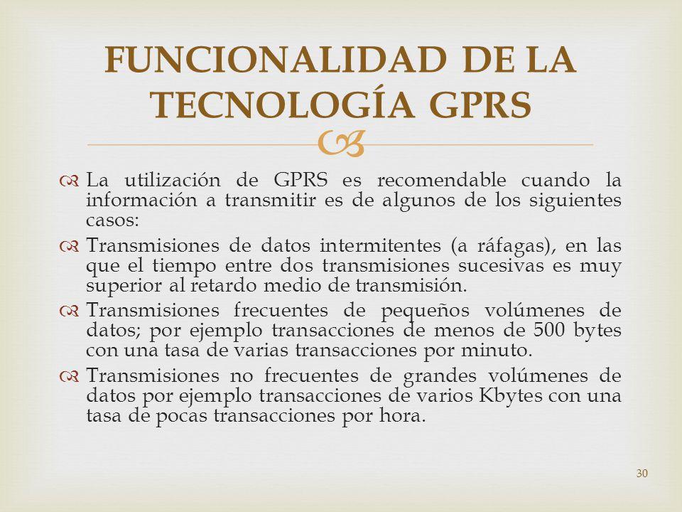 La utilización de GPRS es recomendable cuando la información a transmitir es de algunos de los siguientes casos: Transmisiones de datos intermitentes