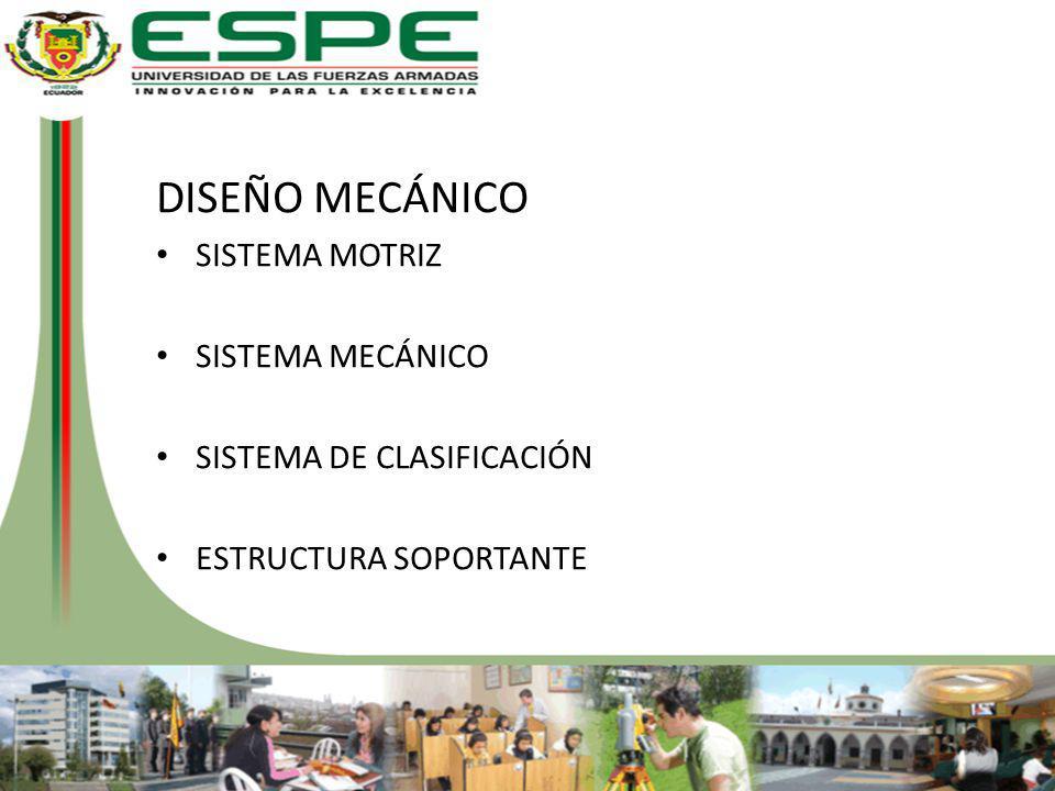 DISEÑO MECÁNICO SISTEMA MOTRIZ SISTEMA MECÁNICO SISTEMA DE CLASIFICACIÓN ESTRUCTURA SOPORTANTE
