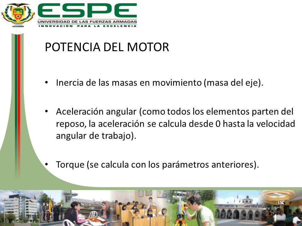 POTENCIA DEL MOTOR Inercia de las masas en movimiento (masa del eje). Aceleración angular (como todos los elementos parten del reposo, la aceleración