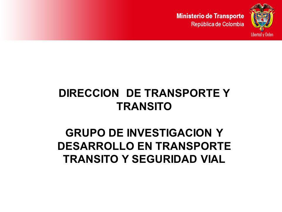 DIRECCION DE TRANSPORTE Y TRANSITO GRUPO DE INVESTIGACION Y DESARROLLO EN TRANSPORTE TRANSITO Y SEGURIDAD VIAL Ministerio de Transporte República de C