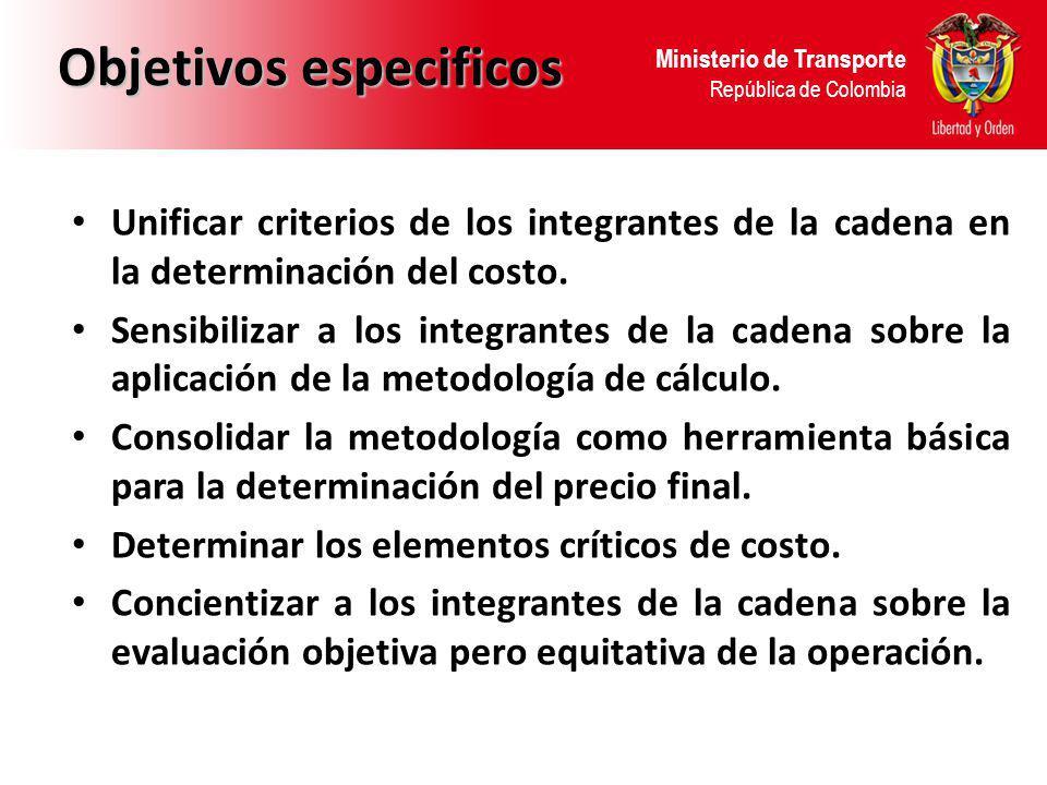Ministerio de Transporte República de Colombia Objetivos especificos Unificar criterios de los integrantes de la cadena en la determinación del costo.