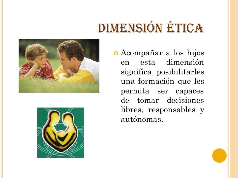 DIMENSIÓN ÉTICA Acompañar a los hijos en esta dimensión significa posibilitarles una formación que les permita ser capaces de tomar decisiones libres,