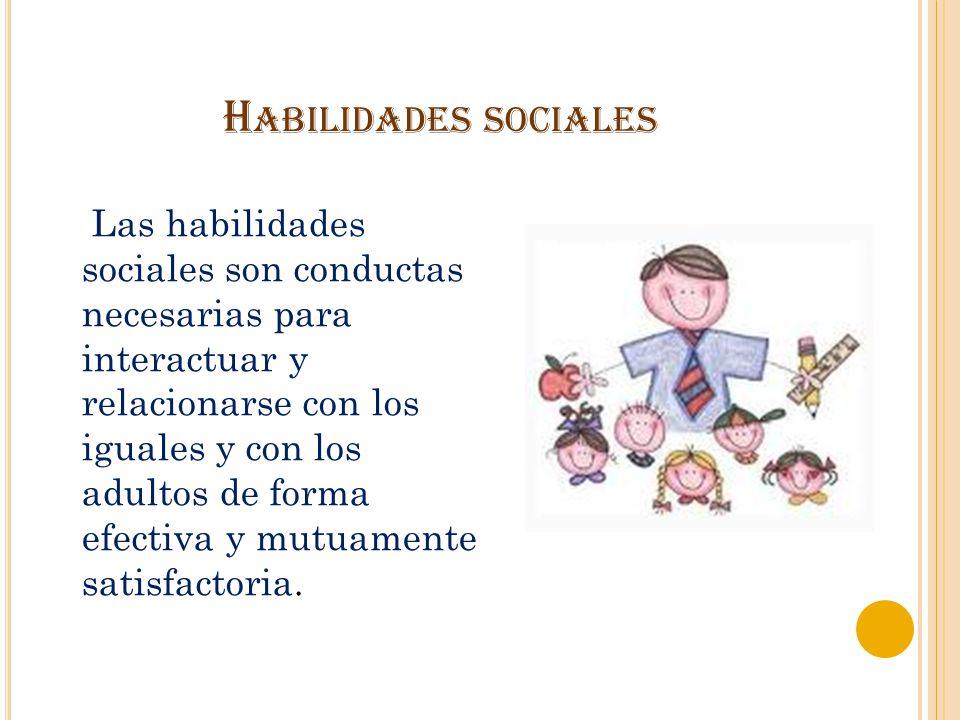 H ABILIDADES SOCIALES Las habilidades sociales son conductas necesarias para interactuar y relacionarse con los iguales y con los adultos de forma efe