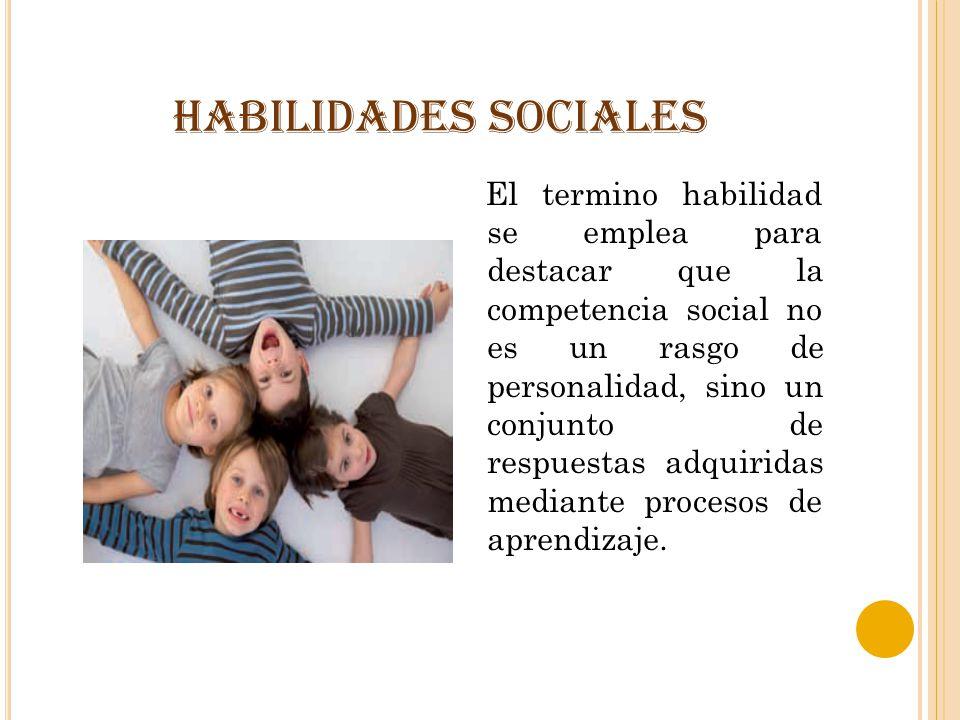 HABILIDADES SOCIALES El termino habilidad se emplea para destacar que la competencia social no es un rasgo de personalidad, sino un conjunto de respue