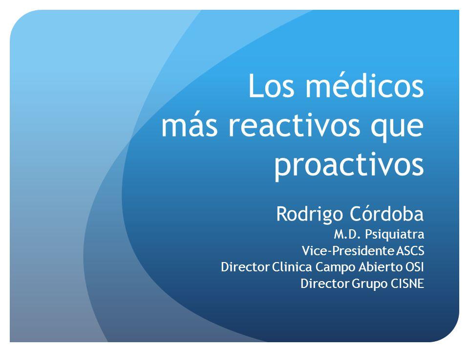 Los médicos más reactivos que proactivos Rodrigo Córdoba M.D. Psiquiatra Vice-Presidente ASCS Director Clinica Campo Abierto OSI Director Grupo CISNE