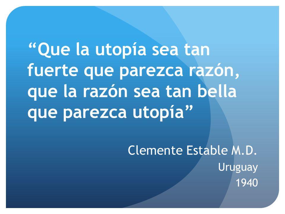 Que la utopía sea tan fuerte que parezca razón, que la razón sea tan bella que parezca utopía Clemente Estable M.D. Uruguay 1940