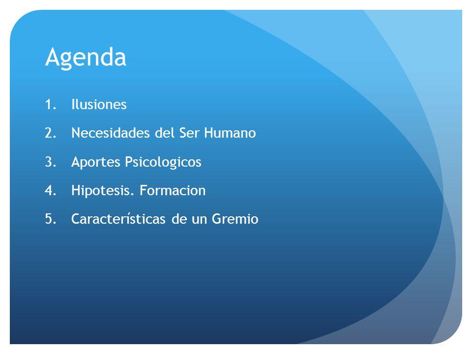 Agenda 1.Ilusiones 2.Necesidades del Ser Humano 3.Aportes Psicologicos 4.Hipotesis. Formacion 5.Características de un Gremio