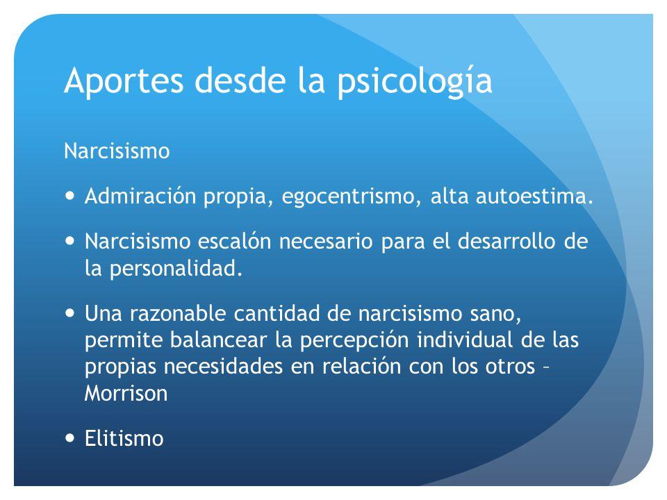 Aportes desde la psicología Narcisismo Admiración propia, egocentrismo, alta autoestima. Narcisismo escalón necesario para el desarrollo de la persona