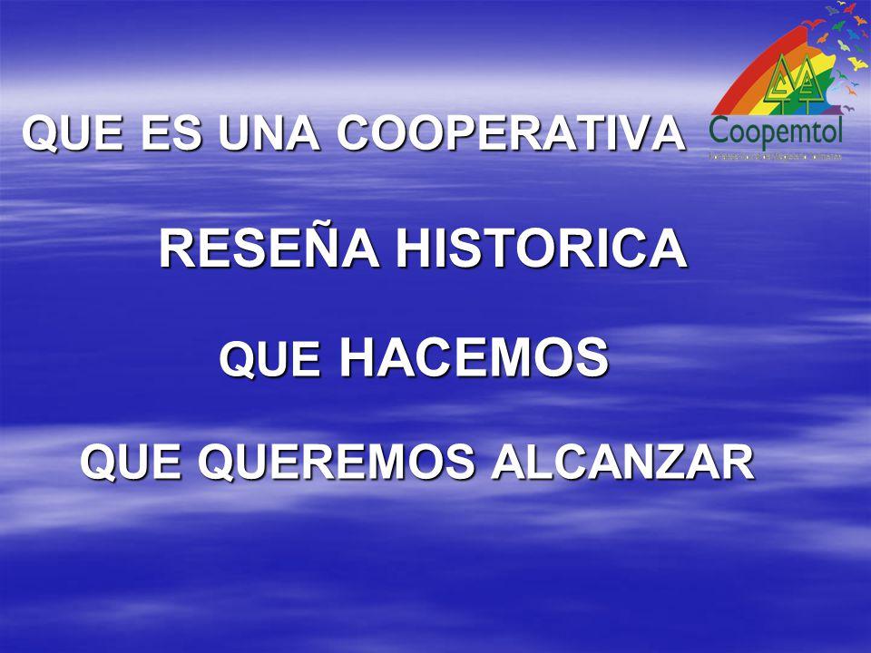QUE ES UNA COOPERATIVA QUE ES UNA COOPERATIVA RESEÑA HISTORICA QUE HACEMOS QUE QUEREMOS ALCANZAR