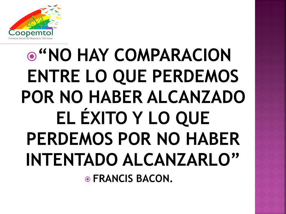 NO HAY COMPARACION ENTRE LO QUE PERDEMOS POR NO HABER ALCANZADO EL ÉXITO Y LO QUE PERDEMOS POR NO HABER INTENTADO ALCANZARLO FRANCIS BACON.