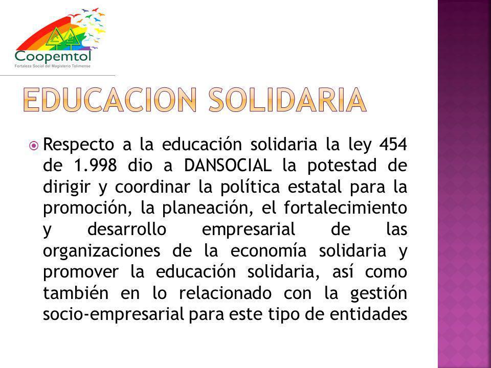 Respecto a la educación solidaria la ley 454 de 1.998 dio a DANSOCIAL la potestad de dirigir y coordinar la política estatal para la promoción, la planeación, el fortalecimiento y desarrollo empresarial de las organizaciones de la economía solidaria y promover la educación solidaria, así como también en lo relacionado con la gestión socio-empresarial para este tipo de entidades