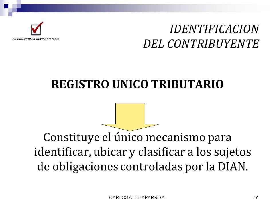 CARLOS A. CHAPARRO A. 10 IDENTIFICACION DEL CONTRIBUYENTE REGISTRO UNICO TRIBUTARIO Constituye el único mecanismo para identificar, ubicar y clasifica