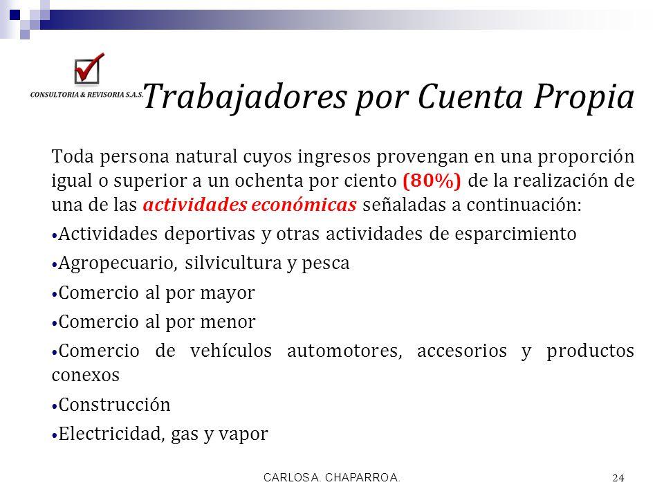 CARLOS A. CHAPARRO A. 24 Trabajadores por Cuenta Propia Toda persona natural cuyos ingresos provengan en una proporción igual o superior a un ochenta