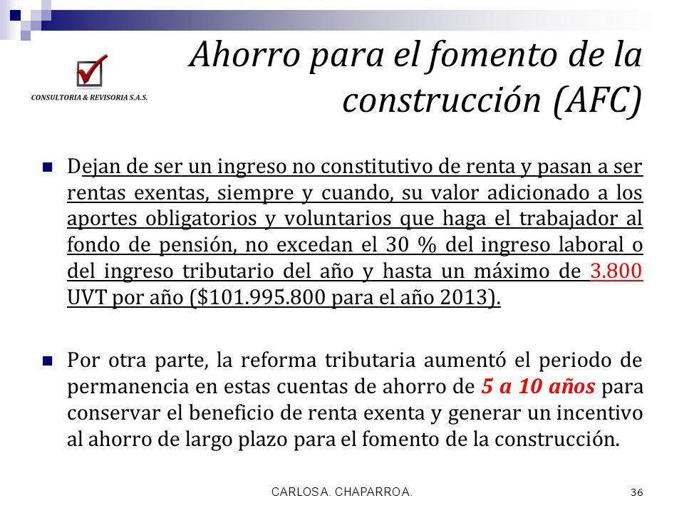 Ahorro para el fomento de la construcción (AFC) CARLOS A. CHAPARRO A. 36 Dejan de ser un ingreso no constitutivo de renta y pasan a ser rentas exentas