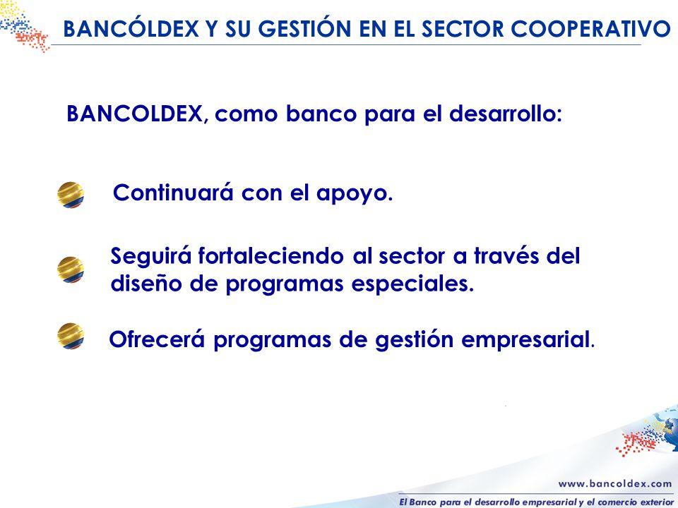 BANCÓLDEX Y SU GESTIÓN EN EL SECTOR COOPERATIVO BANCOLDEX, como banco para el desarrollo: Continuará con el apoyo.