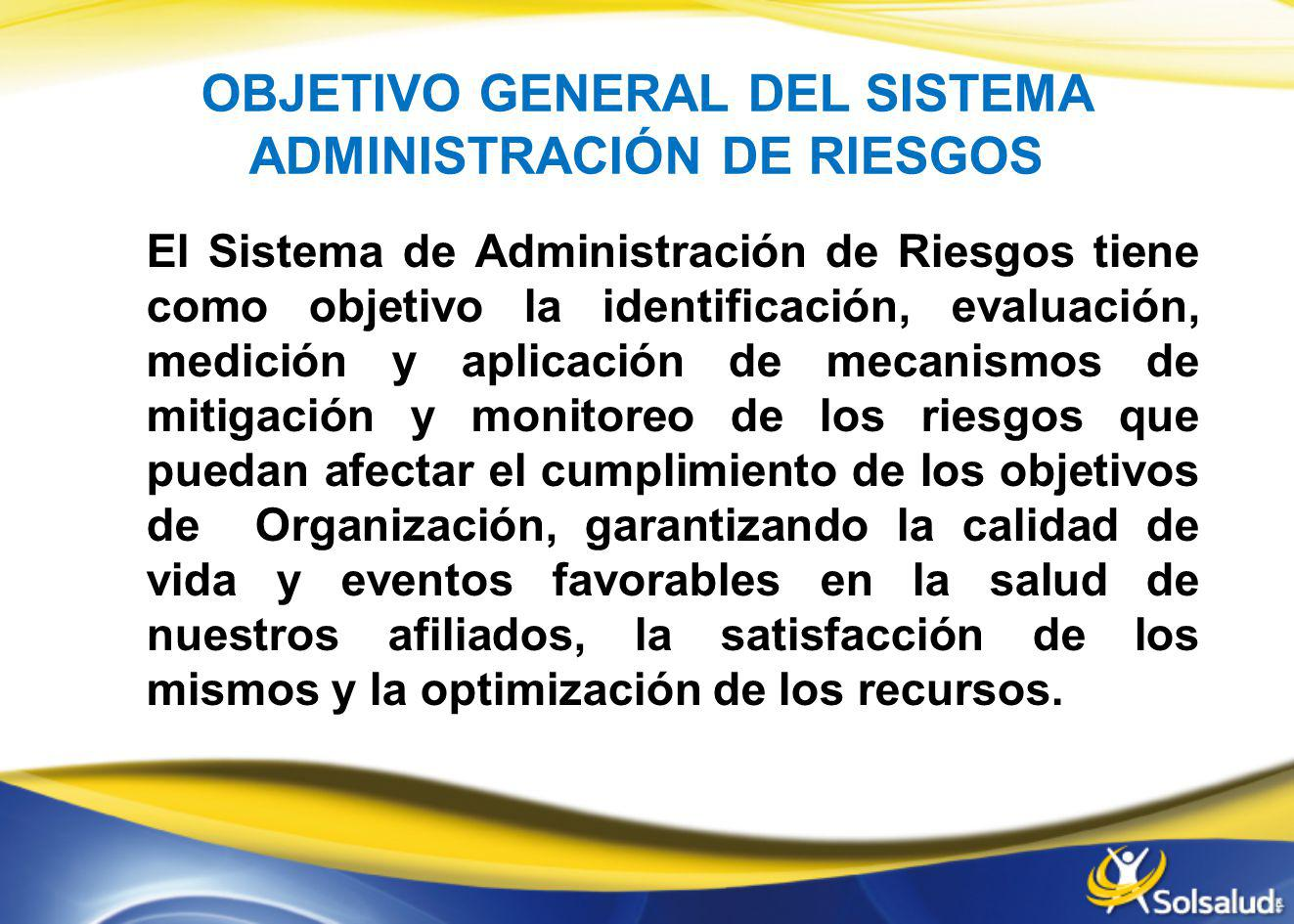 OBJETIVO GENERAL DEL SISTEMA ADMINISTRACIÓN DE RIESGOS El Sistema de Administración de Riesgos tiene como objetivo la identificación, evaluación, medi
