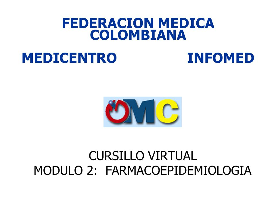 FEDERACION MEDICA COLOMBIANA MEDICENTROINFOMED CURSILLO VIRTUAL MODULO 2: FARMACOEPIDEMIOLOGIA