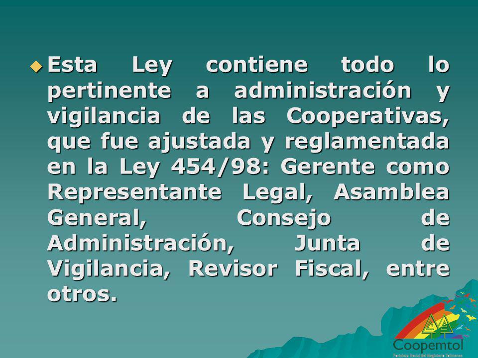 Esta Ley contiene todo lo pertinente a administración y vigilancia de las Cooperativas, que fue ajustada y reglamentada en la Ley 454/98: Gerente como