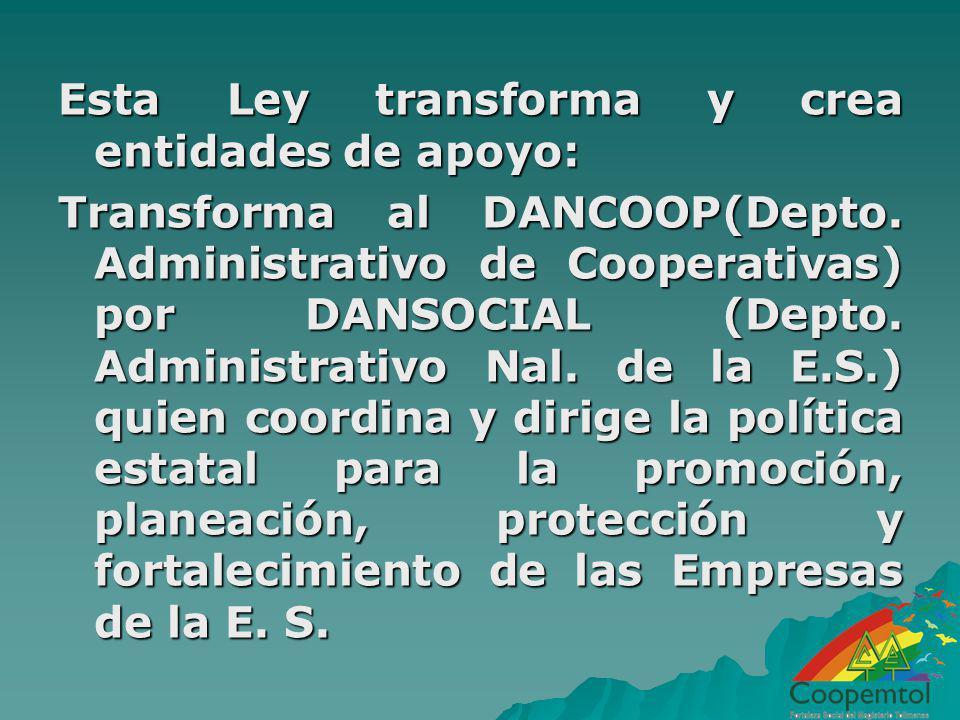 Esta Ley transforma y crea entidades de apoyo: Transforma al DANCOOP(Depto. Administrativo de Cooperativas) por DANSOCIAL (Depto. Administrativo Nal.