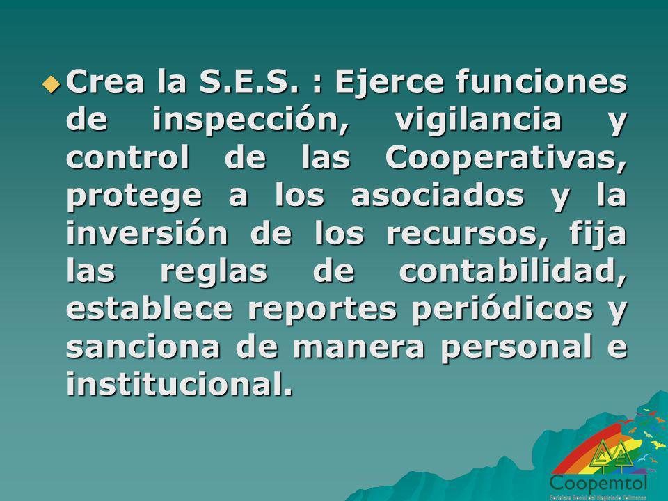 Crea la S.E.S. : Ejerce funciones de inspección, vigilancia y control de las Cooperativas, protege a los asociados y la inversión de los recursos, fij