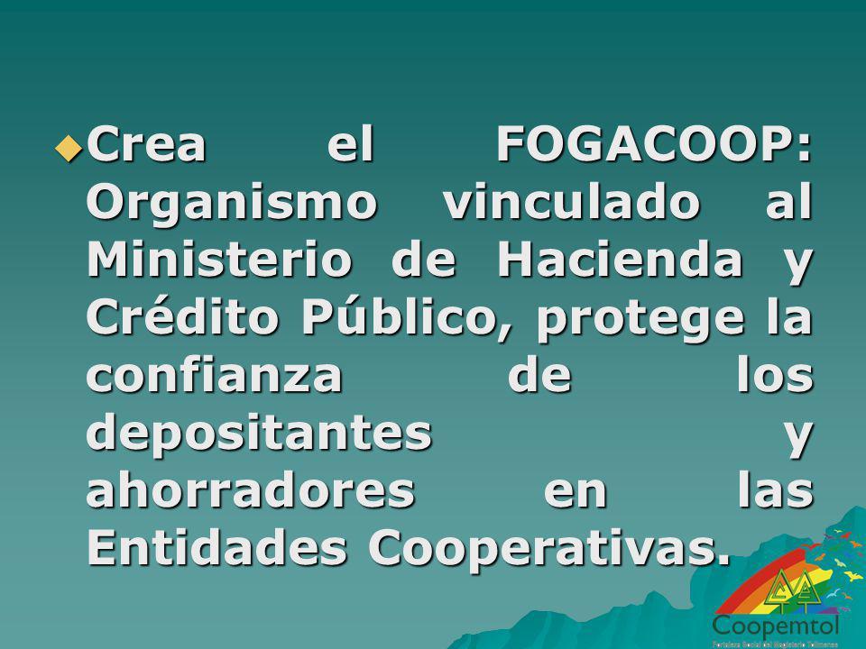 Crea el FOGACOOP: Organismo vinculado al Ministerio de Hacienda y Crédito Público, protege la confianza de los depositantes y ahorradores en las Entid