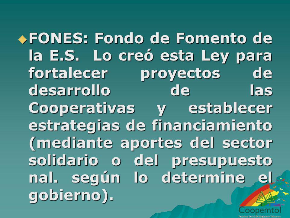 FONES: Fondo de Fomento de la E.S. Lo creó esta Ley para fortalecer proyectos de desarrollo de las Cooperativas y establecer estrategias de financiami
