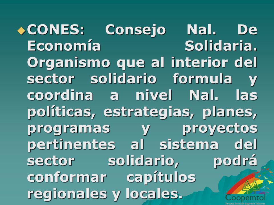 CONES: Consejo Nal. De Economía Solidaria. Organismo que al interior del sector solidario formula y coordina a nivel Nal. las políticas, estrategias,