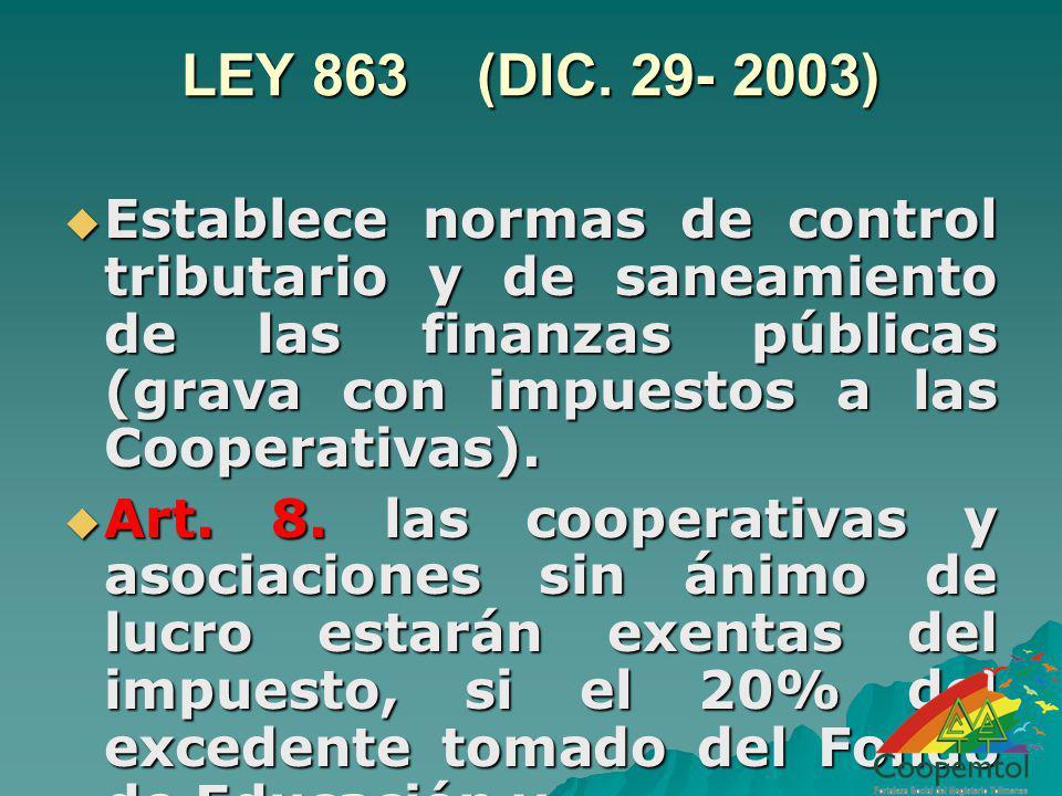 LEY 863 (DIC. 29- 2003) Establece normas de control tributario y de saneamiento de las finanzas públicas (grava con impuestos a las Cooperativas). Est