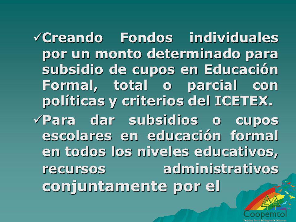 Creando Fondos individuales por un monto determinado para subsidio de cupos en Educación Formal, total o parcial con políticas y criterios del ICETEX.