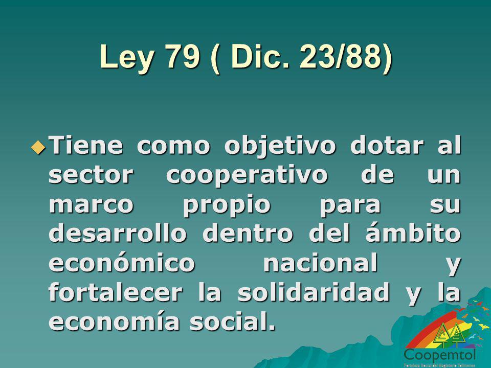 Ley 79 ( Dic. 23/88) Tiene como objetivo dotar al sector cooperativo de un marco propio para su desarrollo dentro del ámbito económico nacional y fort