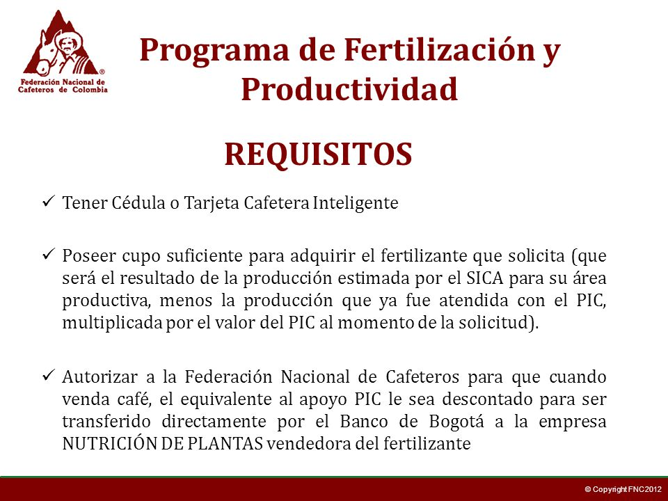 © Copyright FNC 2012 REQUISITOS Tener Cédula o Tarjeta Cafetera Inteligente Poseer cupo suficiente para adquirir el fertilizante que solicita (que ser