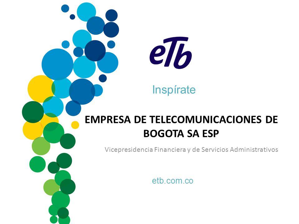 Inspírate etb.com.co EMPRESA DE TELECOMUNICACIONES DE BOGOTA SA ESP Vicepresidencia Financiera y de Servicios Administrativos