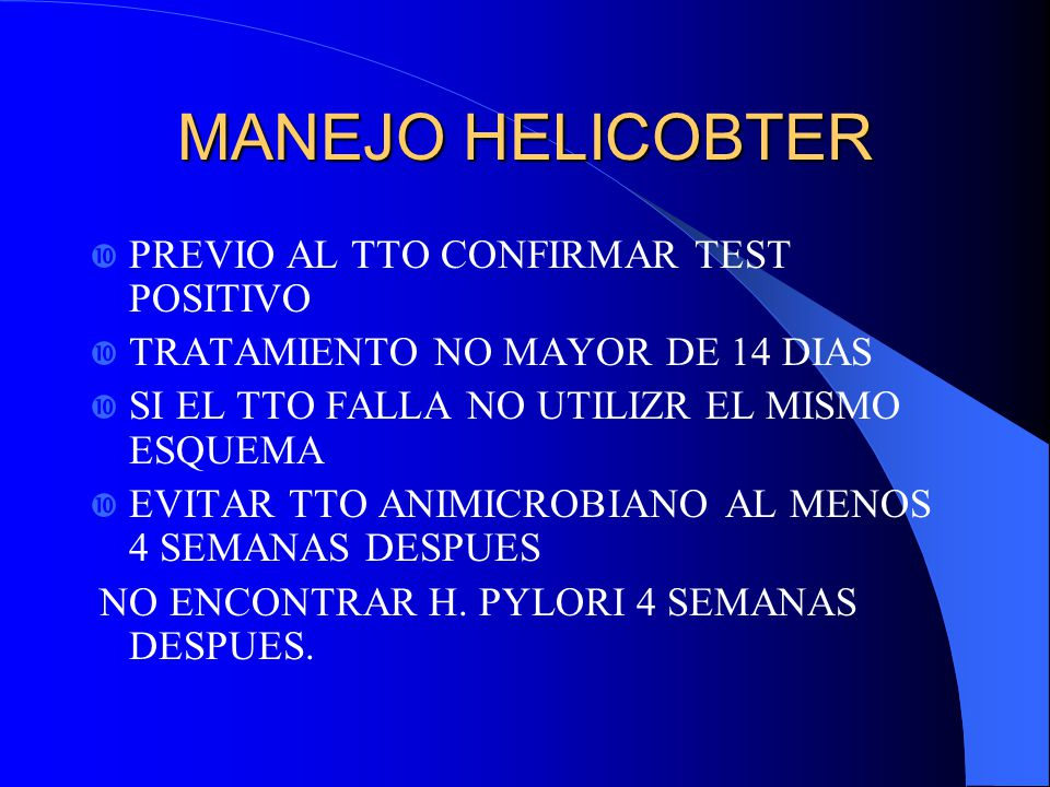 MANEJO HELICOBTER PREVIO AL TTO CONFIRMAR TEST POSITIVO TRATAMIENTO NO MAYOR DE 14 DIAS SI EL TTO FALLA NO UTILIZR EL MISMO ESQUEMA EVITAR TTO ANIMICR