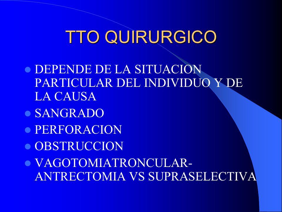 TTO QUIRURGICO DEPENDE DE LA SITUACION PARTICULAR DEL INDIVIDUO Y DE LA CAUSA SANGRADO PERFORACION OBSTRUCCION VAGOTOMIATRONCULAR- ANTRECTOMIA VS SUPR