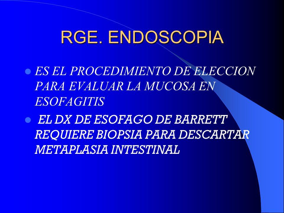 RGE. ENDOSCOPIA ES EL PROCEDIMIENTO DE ELECCION PARA EVALUAR LA MUCOSA EN ESOFAGITIS EL DX DE ESOFAGO DE BARRETT REQUIERE BIOPSIA PARA DESCARTAR METAP