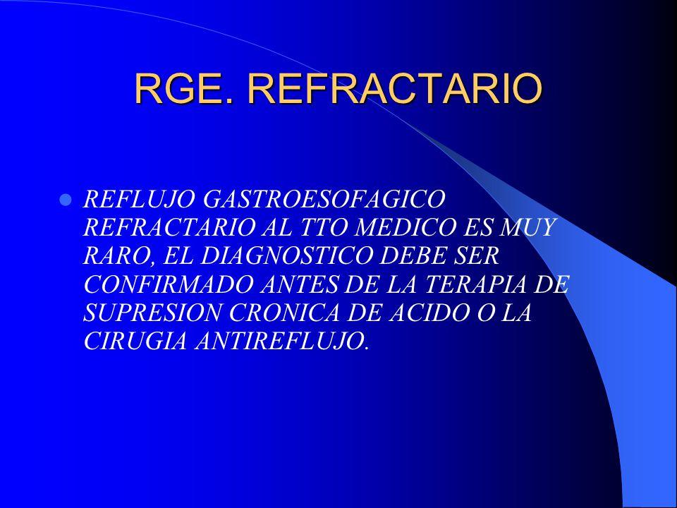 RGE. REFRACTARIO REFLUJO GASTROESOFAGICO REFRACTARIO AL TTO MEDICO ES MUY RARO, EL DIAGNOSTICO DEBE SER CONFIRMADO ANTES DE LA TERAPIA DE SUPRESION CR